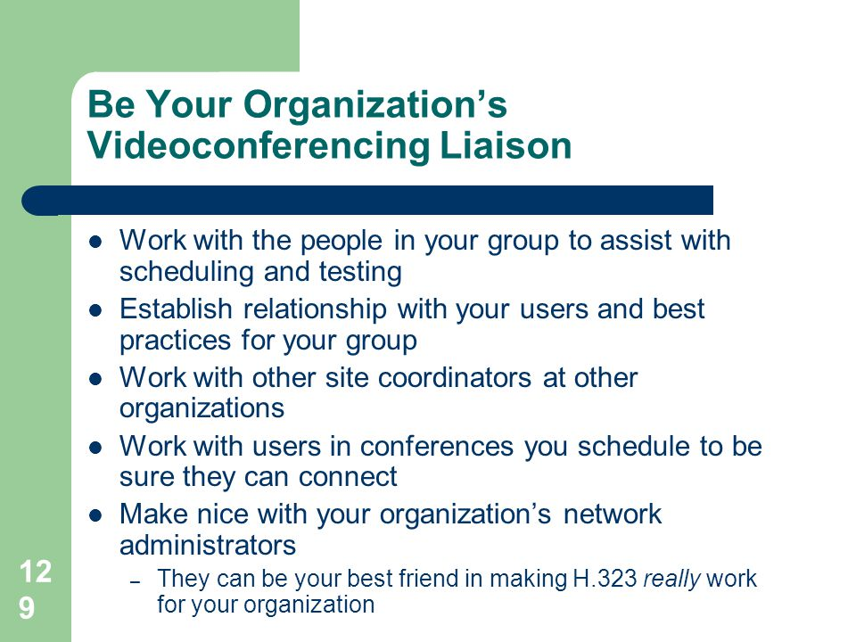 129 Be Your Organization's Videoconferencing Liaison  Work with the people in your group to assist with scheduling and testing  Establish relationsh