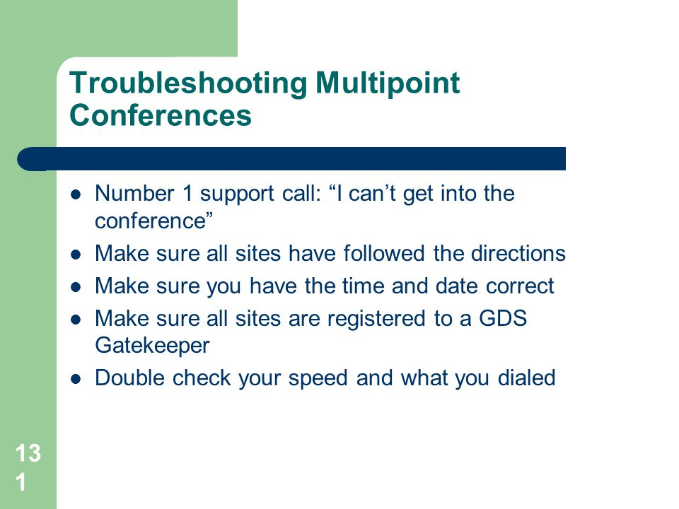 "131 Troubleshooting Multipoint Conferences  Number 1 support call: ""I can't get into the conference""  Make sure all sites have followed the directio"