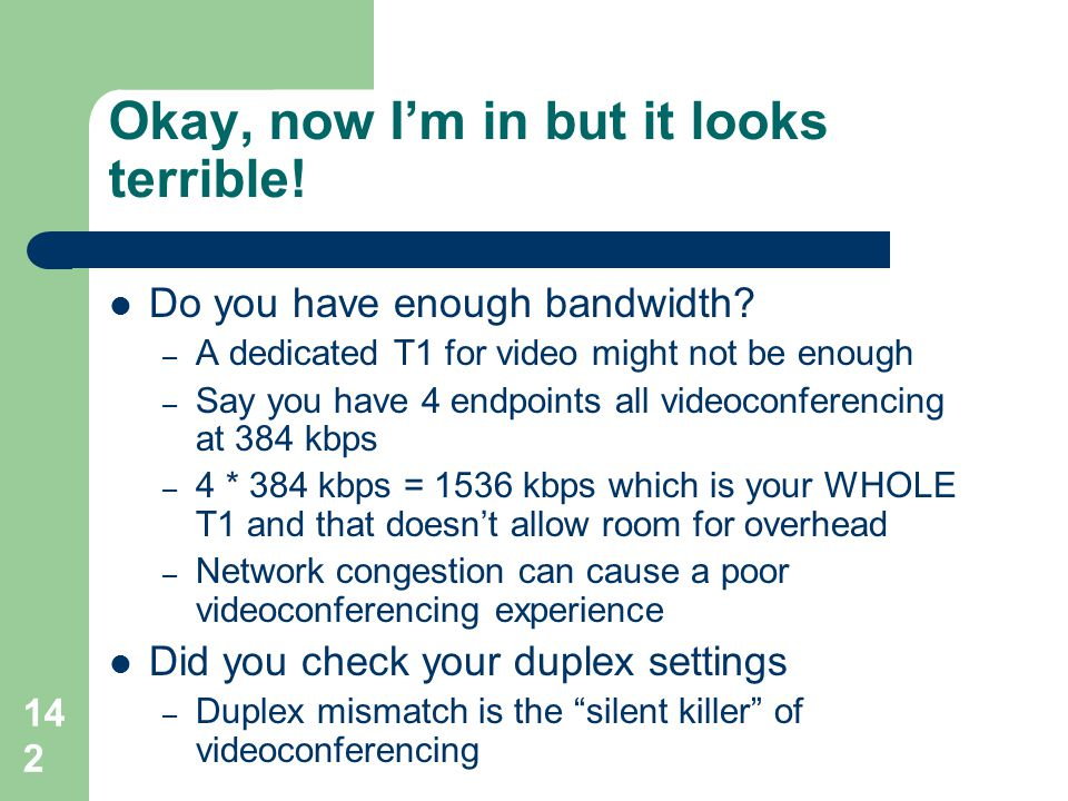 142 Okay, now I'm in but it looks terrible!  Do you have enough bandwidth? – A dedicated T1 for video might not be enough – Say you have 4 endpoints