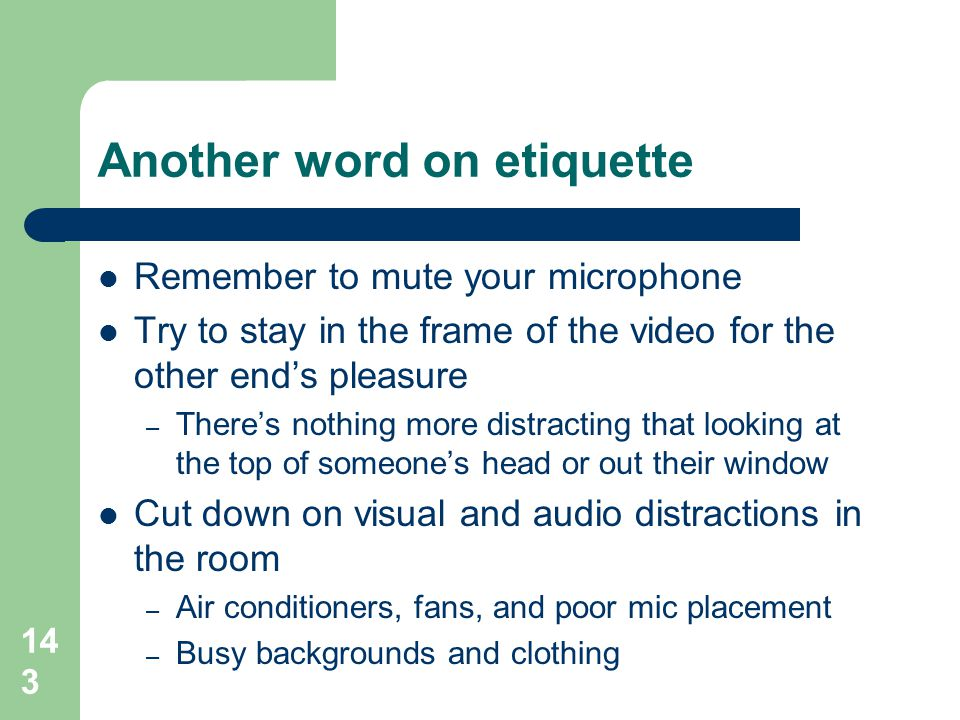 143 Another word on etiquette  Remember to mute your microphone  Try to stay in the frame of the video for the other end's pleasure – There's nothin