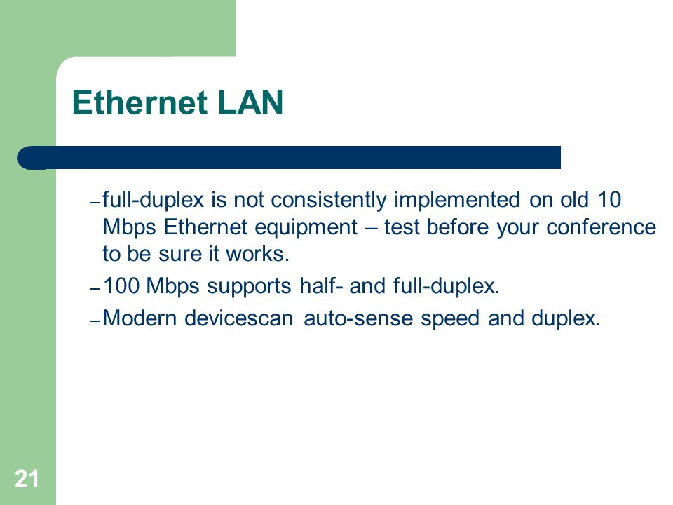 21 Ethernet LAN – full-duplex is not consistently implemented on old 10 Mbps Ethernet equipment – test before your conference to be sure it works. – 1