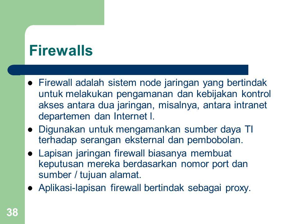 38 Firewalls  Firewall adalah sistem node jaringan yang bertindak untuk melakukan pengamanan dan kebijakan kontrol akses antara dua jaringan, misalny