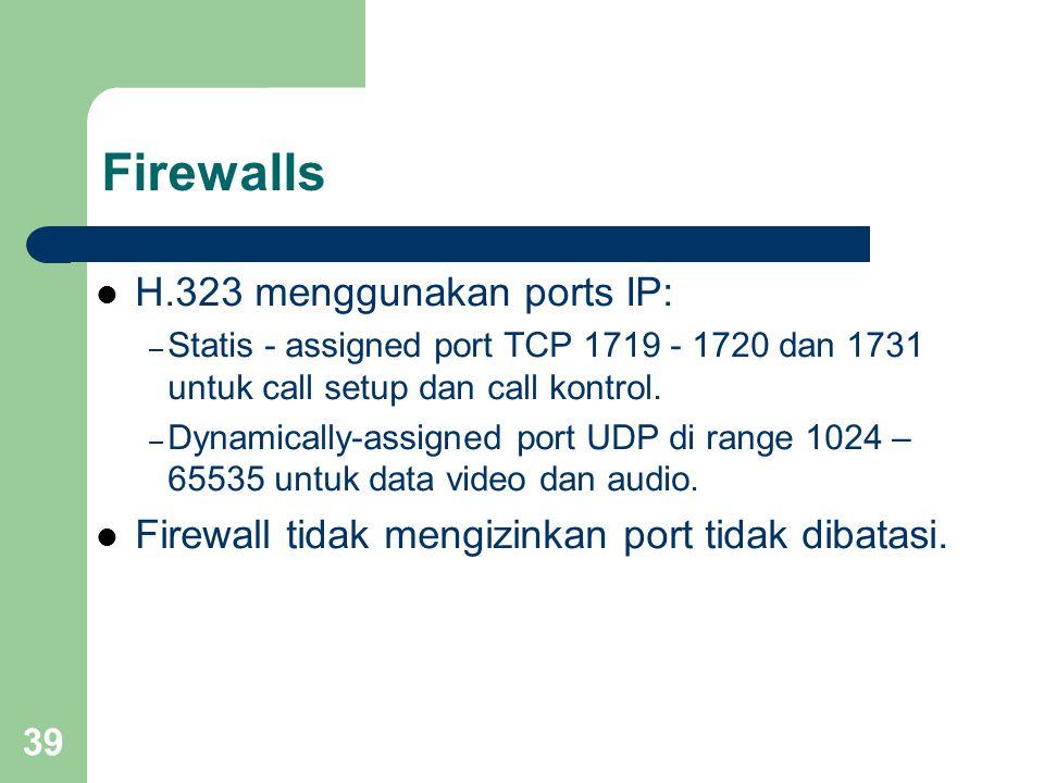 39 Firewalls  H.323 menggunakan ports IP: – Statis - assigned port TCP 1719 - 1720 dan 1731 untuk call setup dan call kontrol. – Dynamically-assigned