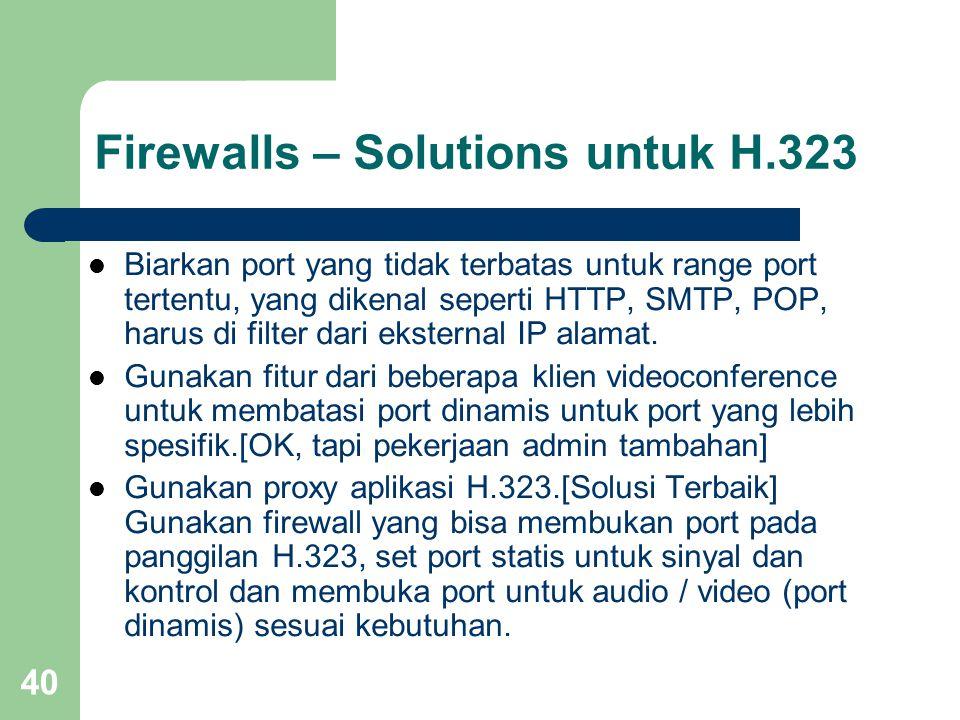 40 Firewalls – Solutions untuk H.323  Biarkan port yang tidak terbatas untuk range port tertentu, yang dikenal seperti HTTP, SMTP, POP, harus di filter dari eksternal IP alamat.