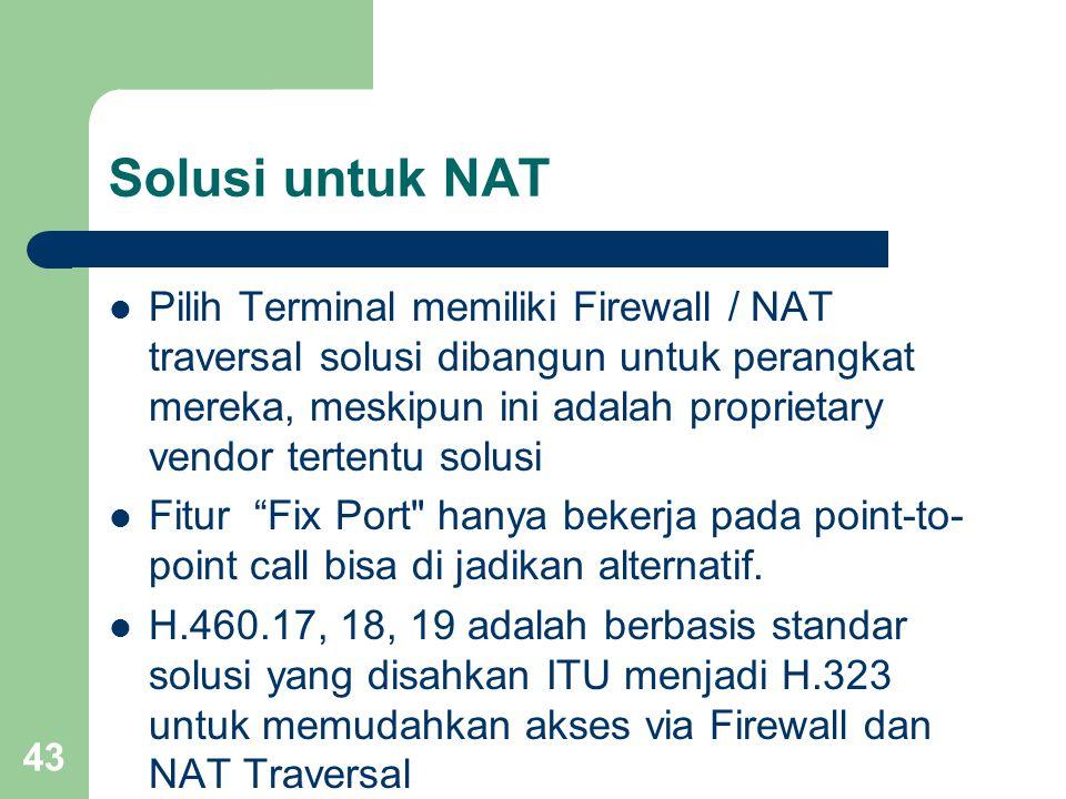 43 Solusi untuk NAT  Pilih Terminal memiliki Firewall / NAT traversal solusi dibangun untuk perangkat mereka, meskipun ini adalah proprietary vendor tertentu solusi  Fitur Fix Port hanya bekerja pada point-to- point call bisa di jadikan alternatif.