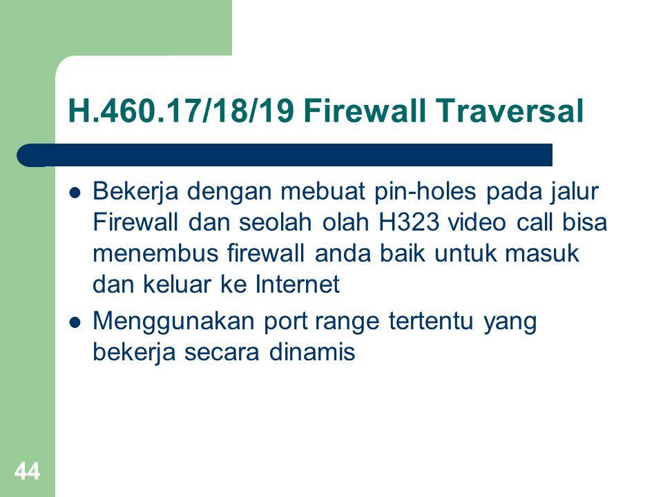 44 H.460.17/18/19 Firewall Traversal  Bekerja dengan mebuat pin-holes pada jalur Firewall dan seolah olah H323 video call bisa menembus firewall anda baik untuk masuk dan keluar ke Internet  Menggunakan port range tertentu yang bekerja secara dinamis