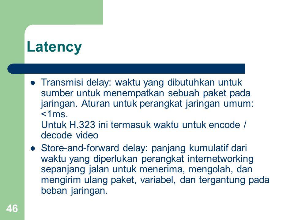 46 Latency  Transmisi delay: waktu yang dibutuhkan untuk sumber untuk menempatkan sebuah paket pada jaringan. Aturan untuk perangkat jaringan umum: <