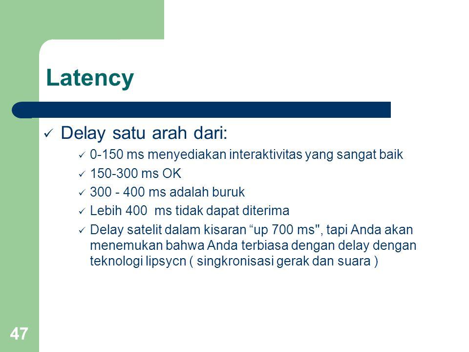 47 Latency  Delay satu arah dari:  0-150 ms menyediakan interaktivitas yang sangat baik  150-300 ms OK  300 - 400 ms adalah buruk  Lebih 400 ms tidak dapat diterima  Delay satelit dalam kisaran up 700 ms , tapi Anda akan menemukan bahwa Anda terbiasa dengan delay dengan teknologi lipsycn ( singkronisasi gerak dan suara )