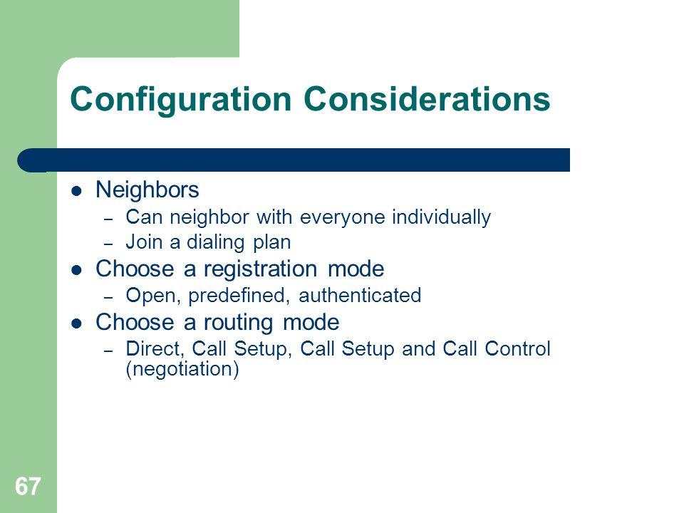67 Configuration Considerations  Neighbors – Can neighbor with everyone individually – Join a dialing plan  Choose a registration mode – Open, prede