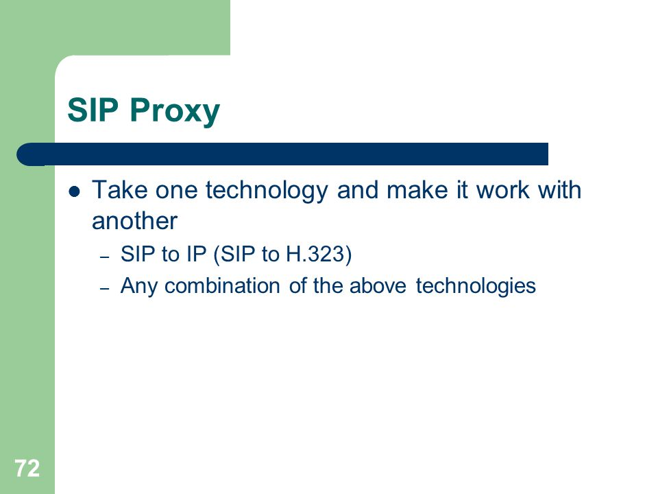 72 SIP Proxy  Take one technology and make it work with another – SIP to IP (SIP to H.323) – Any combination of the above technologies