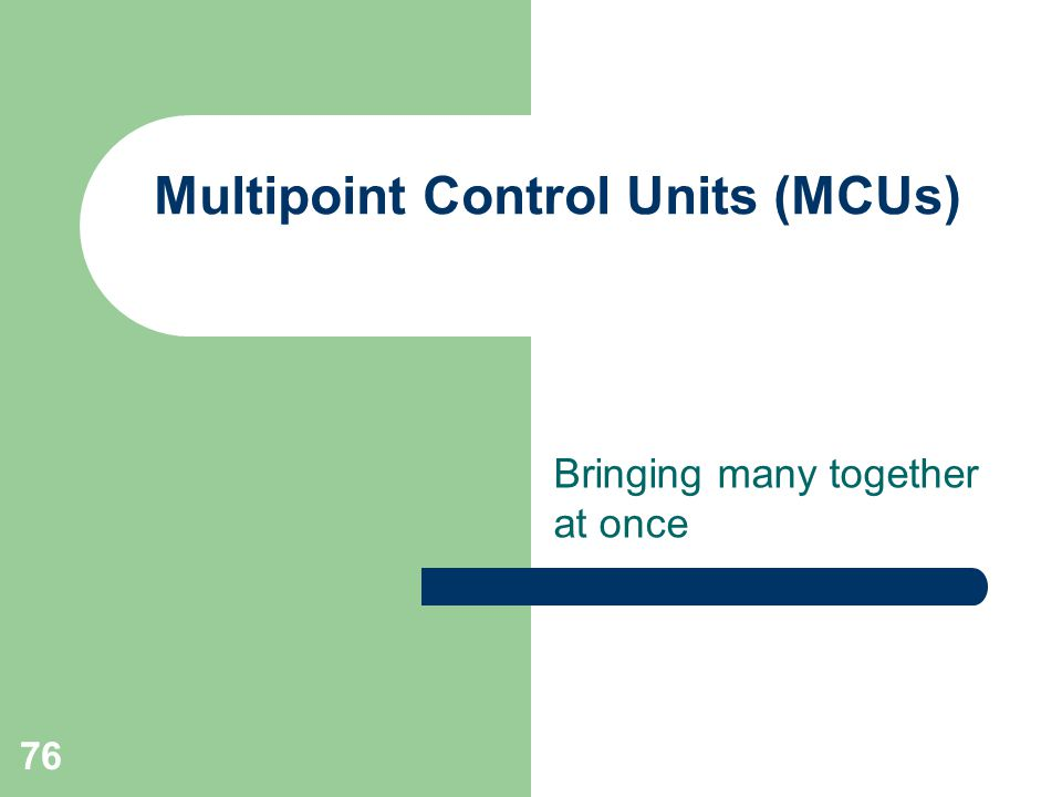 76 Multipoint Control Units (MCUs) Bringing many together at once