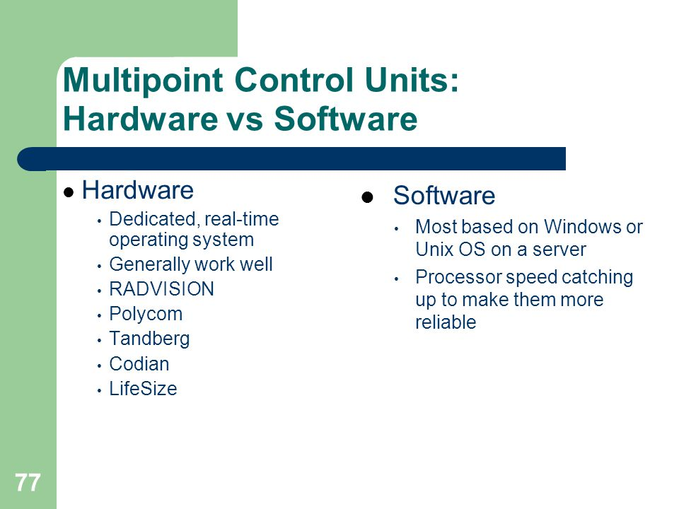 77 Multipoint Control Units: Hardware vs Software  Hardware • Dedicated, real-time operating system • Generally work well • RADVISION • Polycom • Tan
