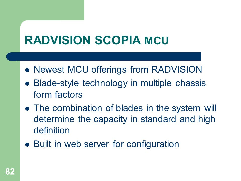 82 RADVISION SCOPIA MCU  Newest MCU offerings from RADVISION  Blade-style technology in multiple chassis form factors  The combination of blades in