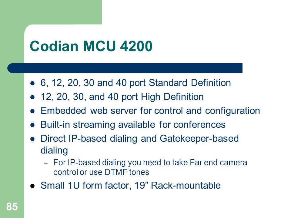 85 Codian MCU 4200  6, 12, 20, 30 and 40 port Standard Definition  12, 20, 30, and 40 port High Definition  Embedded web server for control and con