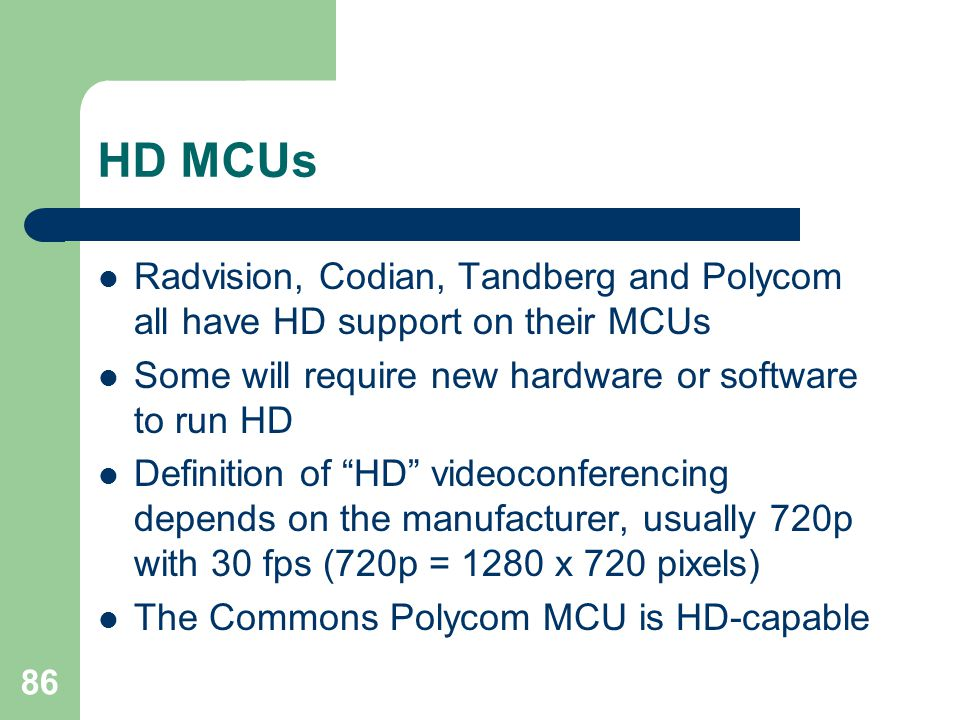 86 HD MCUs  Radvision, Codian, Tandberg and Polycom all have HD support on their MCUs  Some will require new hardware or software to run HD  Defini