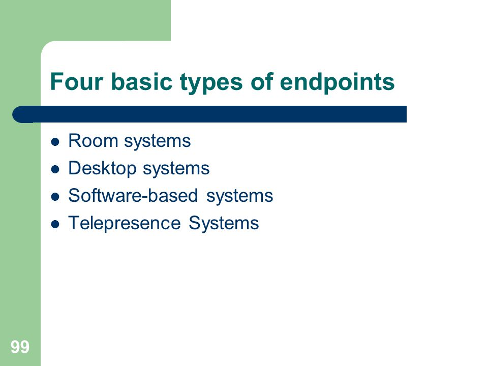 Four basic types of endpoints  Room systems  Desktop systems  Software-based systems  Telepresence Systems 99