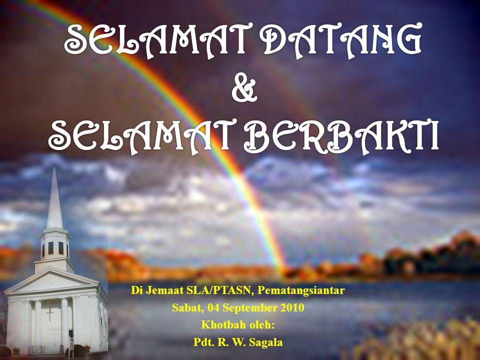 Di Jemaat SLA/PTASN, Pematangsiantar Sabat, 04 September 2010 Khotbah oleh: Pdt. R. W. Sagala