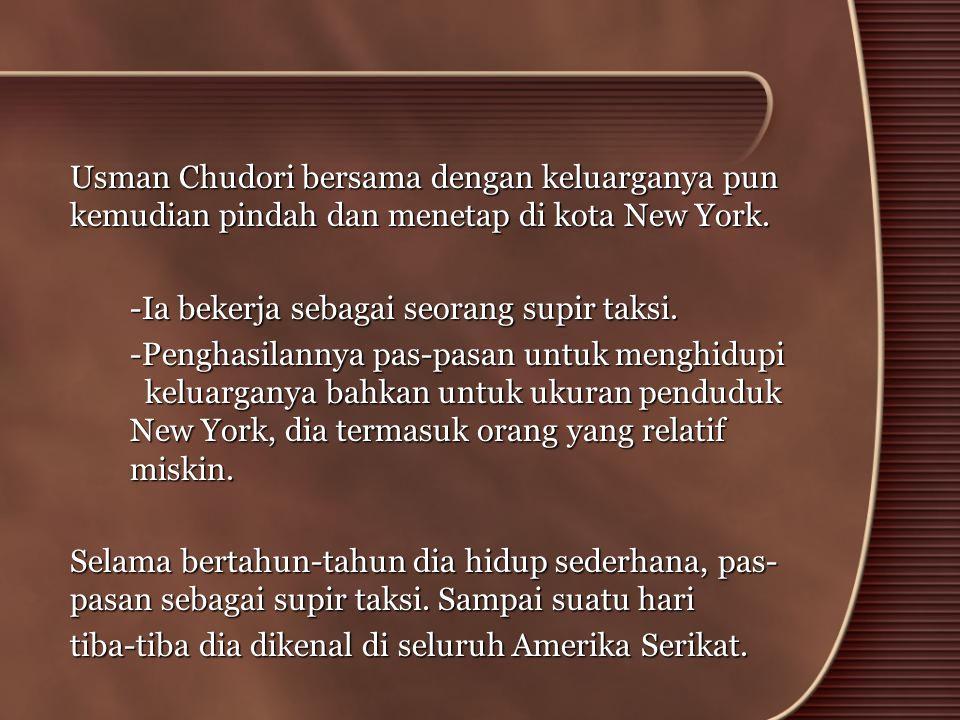 Usman Chudori bersama dengan keluarganya pun kemudian pindah dan menetap di kota New York. -Ia bekerja sebagai seorang supir taksi. -Penghasilannya pa