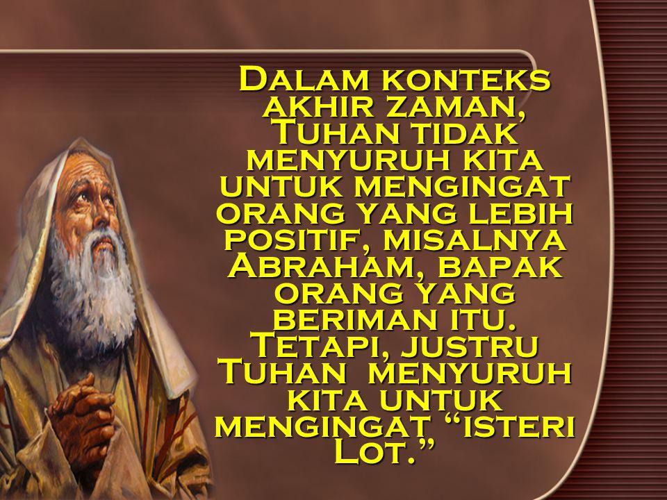 Dalam konteks akhir zaman, Tuhan tidak menyuruh kita untuk mengingat orang yang lebih positif, misalnya Abraham, bapak orang yang beriman itu. Tetapi,