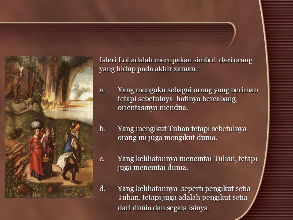 •Isteri Lot adalah merupakan simbol dari orang yang hidup pada akhir zaman : a. Yang mengaku sebagai orang yang beriman tetapi sebetulnya hatinya berc