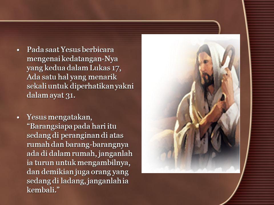 •Pada saat Yesus berbicara mengenai kedatangan-Nya yang kedua dalam Lukas 17, Ada satu hal yang menarik sekali untuk diperhatikan yakni dalam ayat 31.