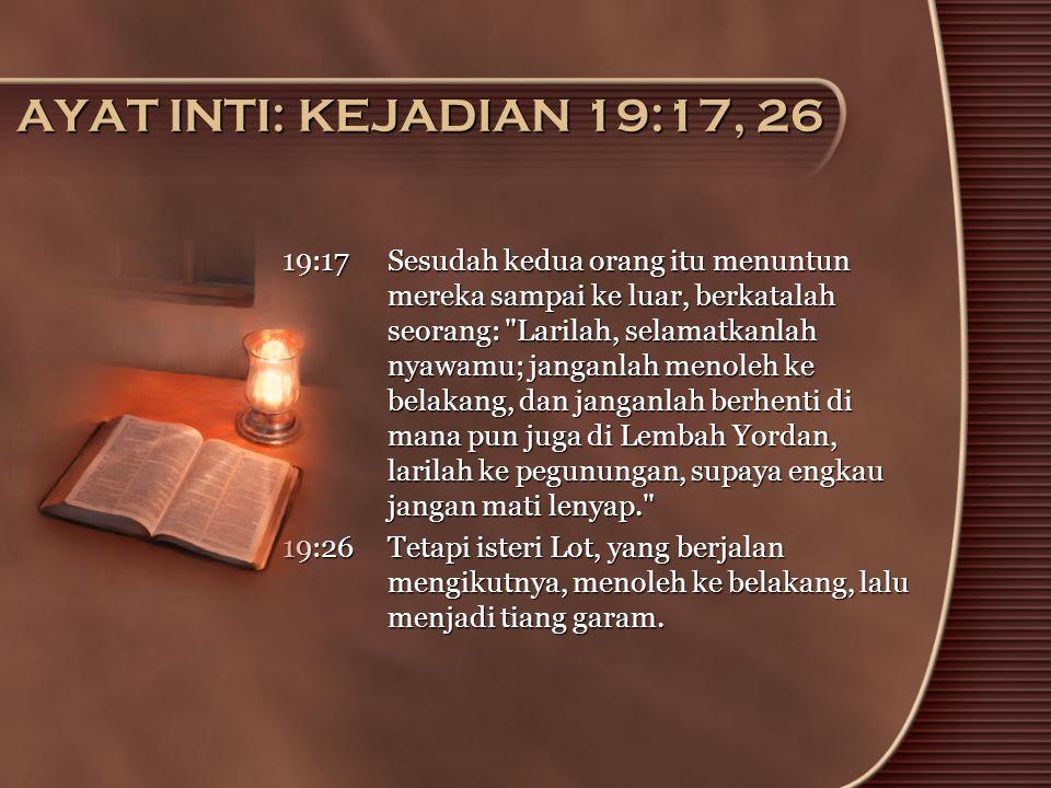 AYAT INTI: KEJADIAN 19:17, 26 19:17 Sesudah kedua orang itu menuntun mereka sampai ke luar, berkatalah seorang: