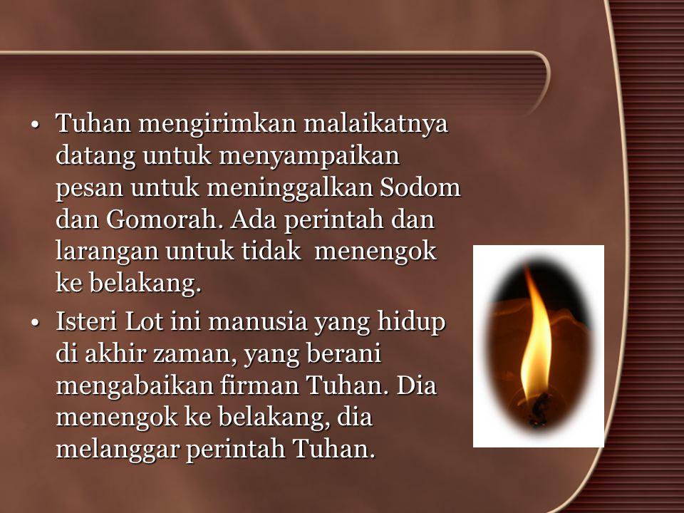 •Tuhan mengirimkan malaikatnya datang untuk menyampaikan pesan untuk meninggalkan Sodom dan Gomorah. Ada perintah dan larangan untuk tidak menengok ke