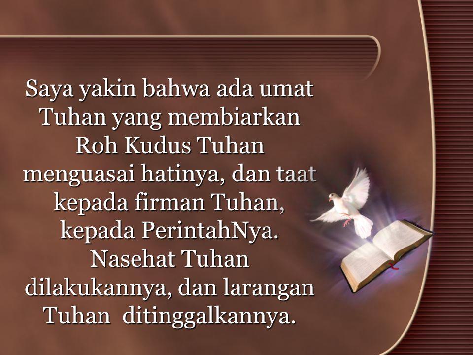 Saya yakin bahwa ada umat Tuhan yang membiarkan Roh Kudus Tuhan menguasai hatinya, dan taat kepada firman Tuhan, kepada PerintahNya. Nasehat Tuhan dil