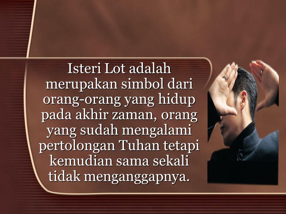 Isteri Lot adalah merupakan simbol dari orang-orang yang hidup pada akhir zaman, orang yang sudah mengalami pertolongan Tuhan tetapi kemudian sama sek