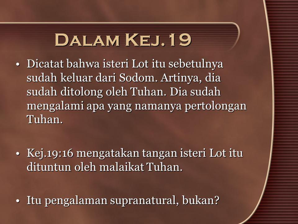 Dalam Kej.19 •Dicatat bahwa isteri Lot itu sebetulnya sudah keluar dari Sodom. Artinya, dia sudah ditolong oleh Tuhan. Dia sudah mengalami apa yang na