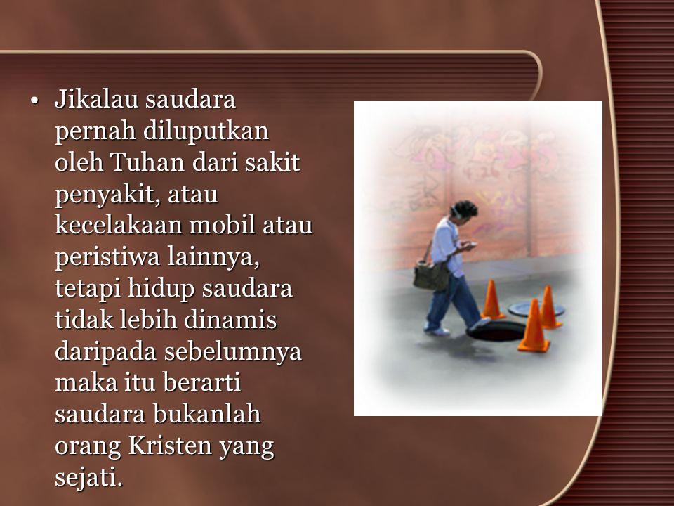•Jikalau saudara pernah diluputkan oleh Tuhan dari sakit penyakit, atau kecelakaan mobil atau peristiwa lainnya, tetapi hidup saudara tidak lebih dina