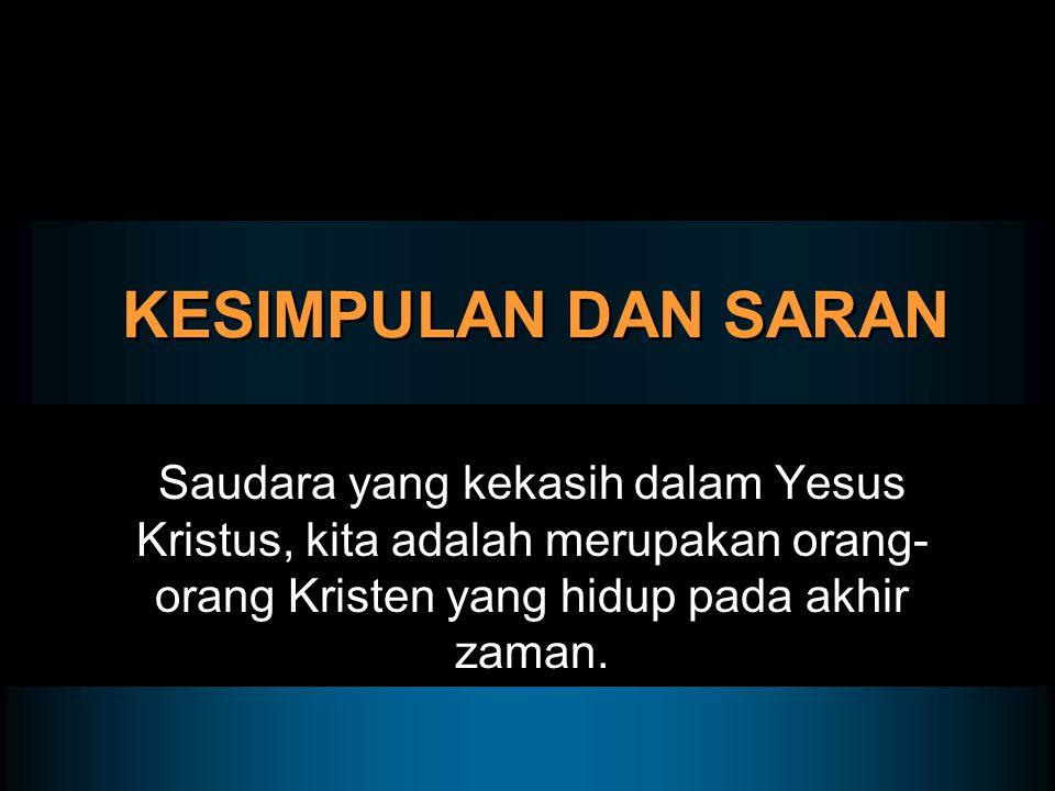 KESIMPULAN DAN SARAN Saudara yang kekasih dalam Yesus Kristus, kita adalah merupakan orang- orang Kristen yang hidup pada akhir zaman.