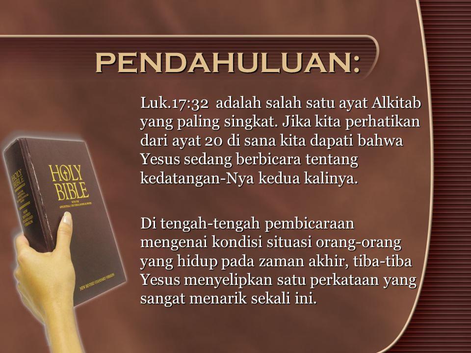 PENDAHULUAN: Luk.17:32 adalah salah satu ayat Alkitab yang paling singkat. Jika kita perhatikan dari ayat 20 di sana kita dapati bahwa Yesus sedang be