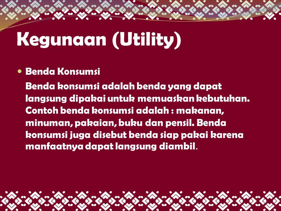 Kegunaan (Utility)  Benda Konsumsi Benda konsumsi adalah benda yang dapat langsung dipakai untuk memuaskan kebutuhan. Contoh benda konsumsi adalah :