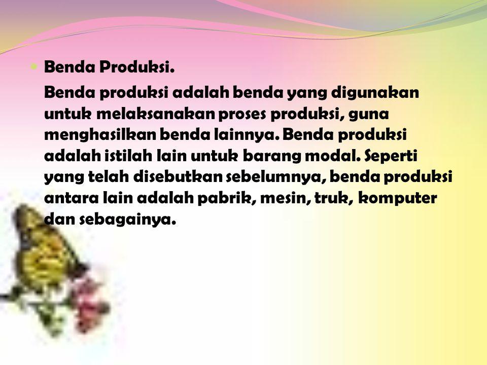  Benda Produksi. Benda produksi adalah benda yang digunakan untuk melaksanakan proses produksi, guna menghasilkan benda lainnya. Benda produksi adala