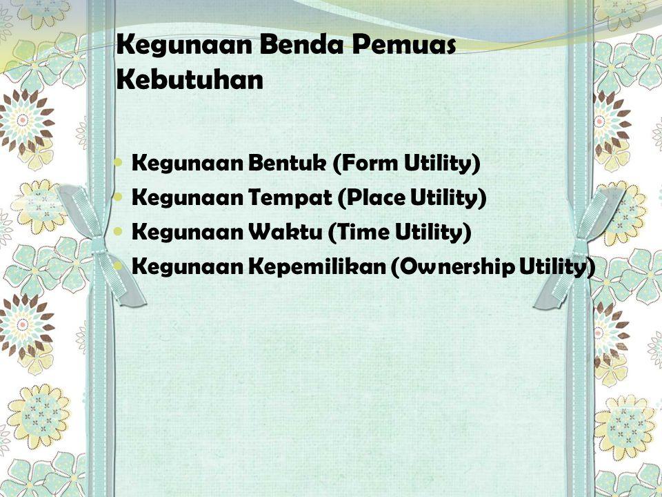 Kegunaan Benda Pemuas Kebutuhan  Kegunaan Bentuk (Form Utility)  Kegunaan Tempat (Place Utility)  Kegunaan Waktu (Time Utility)  Kegunaan Kepemili