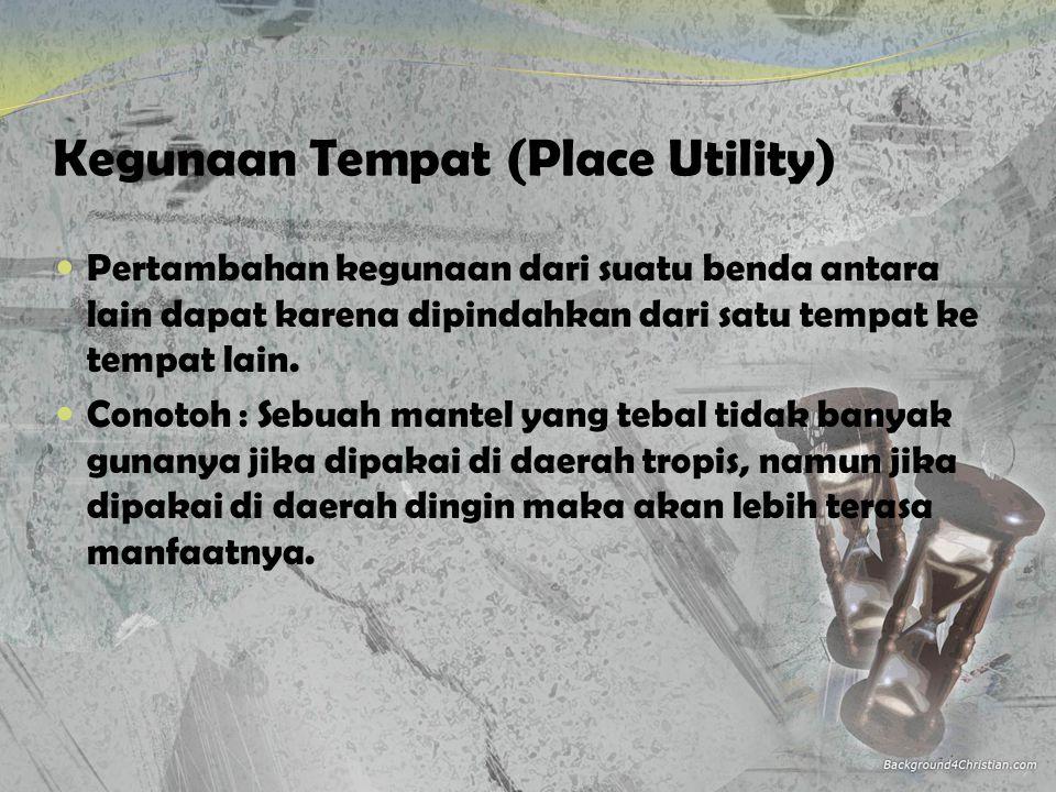Kegunaan Tempat (Place Utility)  Pertambahan kegunaan dari suatu benda antara lain dapat karena dipindahkan dari satu tempat ke tempat lain.  Conoto