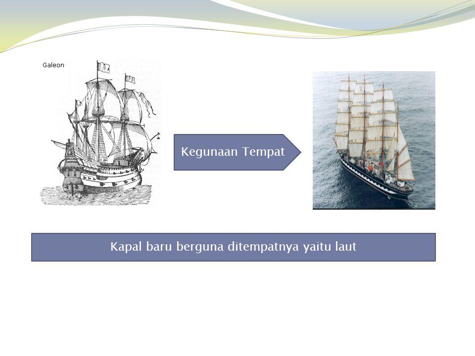 Kegunaan Tempat Kapal baru berguna ditempatnya yaitu laut