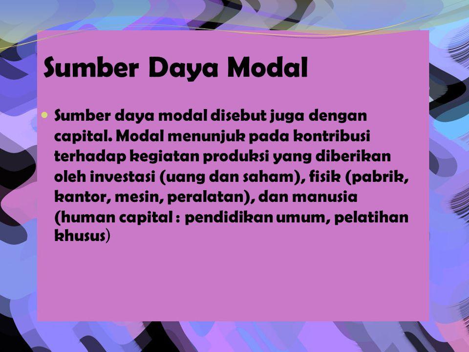 Sumber Daya Modal  Sumber daya modal disebut juga dengan capital. Modal menunjuk pada kontribusi terhadap kegiatan produksi yang diberikan oleh inves
