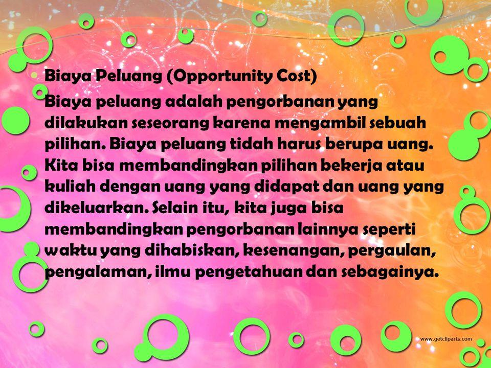  Biaya Peluang (Opportunity Cost) Biaya peluang adalah pengorbanan yang dilakukan seseorang karena mengambil sebuah pilihan. Biaya peluang tidah haru
