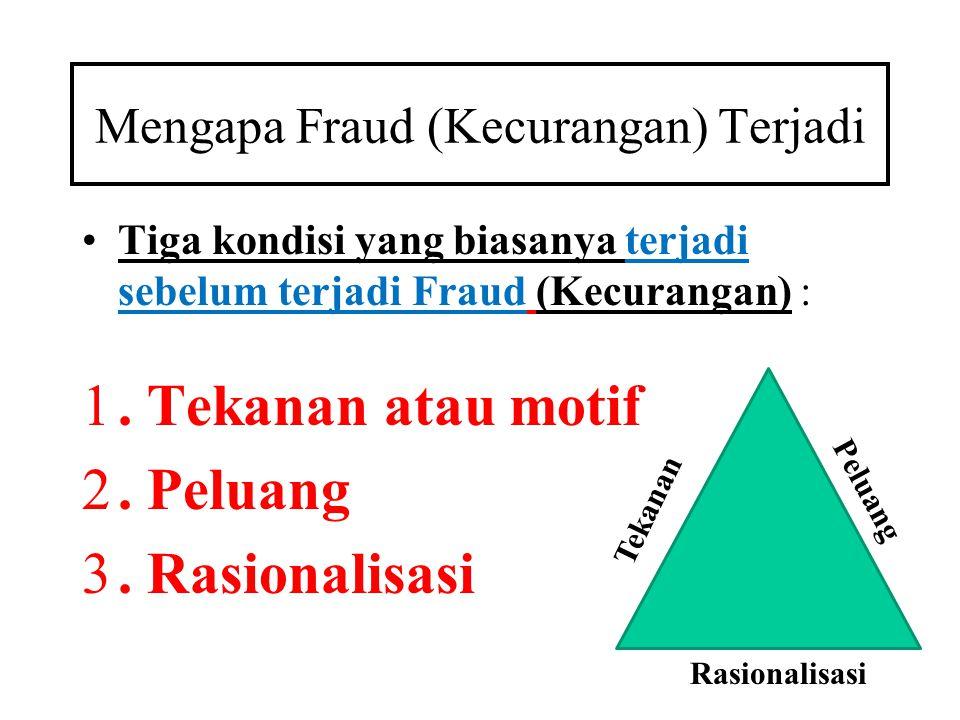 Mengapa Fraud (Kecurangan) Terjadi •Tiga kondisi yang biasanya terjadi sebelum terjadi Fraud (Kecurangan) : 1. Tekanan atau motif 2. Peluang 3. Rasion