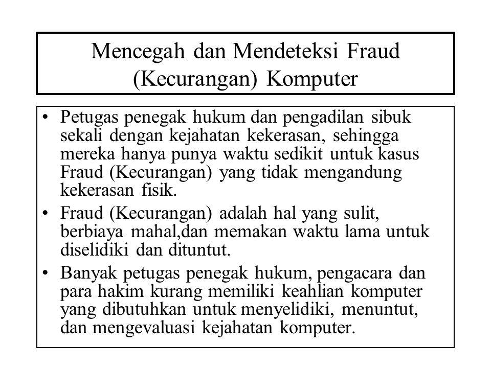 Mencegah dan Mendeteksi Fraud (Kecurangan) Komputer •Petugas penegak hukum dan pengadilan sibuk sekali dengan kejahatan kekerasan, sehingga mereka hanya punya waktu sedikit untuk kasus Fraud (Kecurangan) yang tidak mengandung kekerasan fisik.