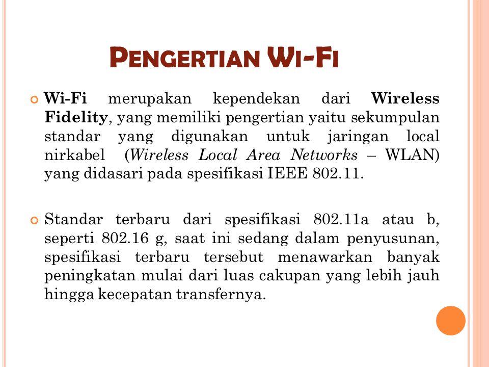 P ENGERTIAN W I -F I Wi-Fi merupakan kependekan dari Wireless Fidelity, yang memiliki pengertian yaitu sekumpulan standar yang digunakan untuk jaringa