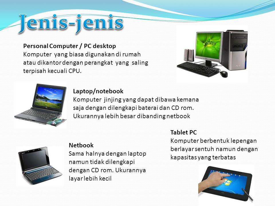 Personal Computer / PC desktop Komputer yang biasa digunakan di rumah atau dikantor dengan perangkat yang saling terpisah kecuali CPU. Laptop/notebook