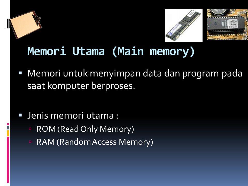 Memori Utama (Main memory)  Memori untuk menyimpan data dan program pada saat komputer berproses.  Jenis memori utama :  ROM (Read Only Memory)  R