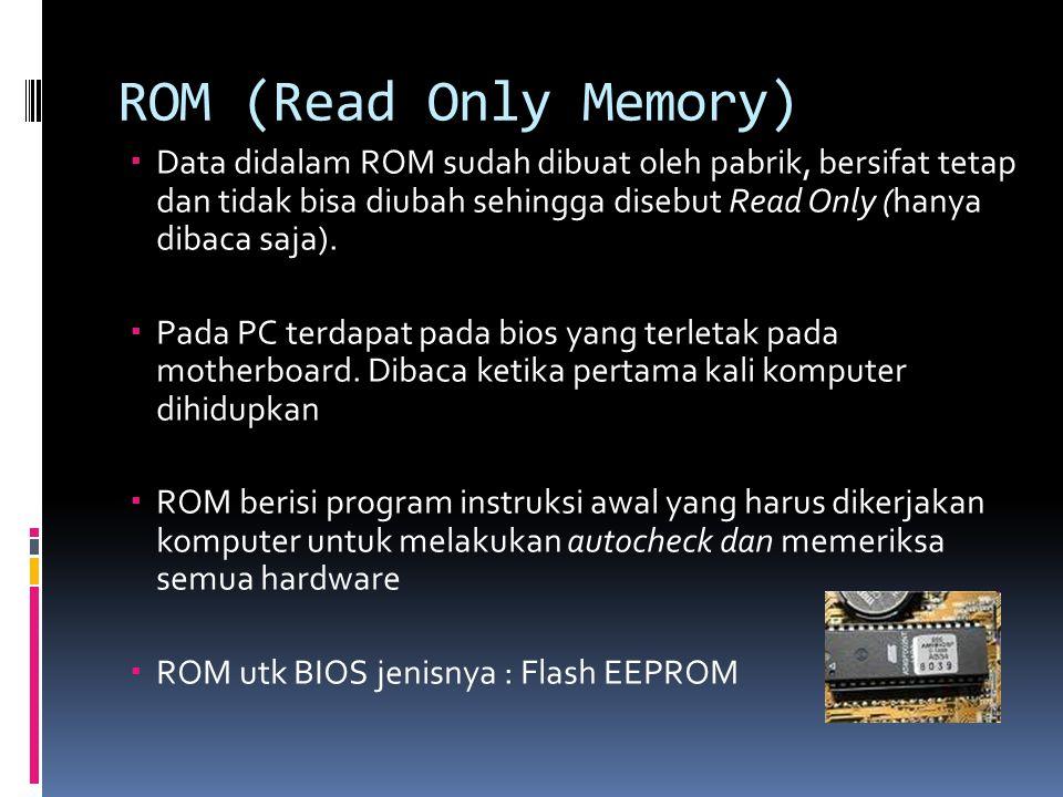 ROM (Read Only Memory)  Data didalam ROM sudah dibuat oleh pabrik, bersifat tetap dan tidak bisa diubah sehingga disebut Read Only (hanya dibaca saja