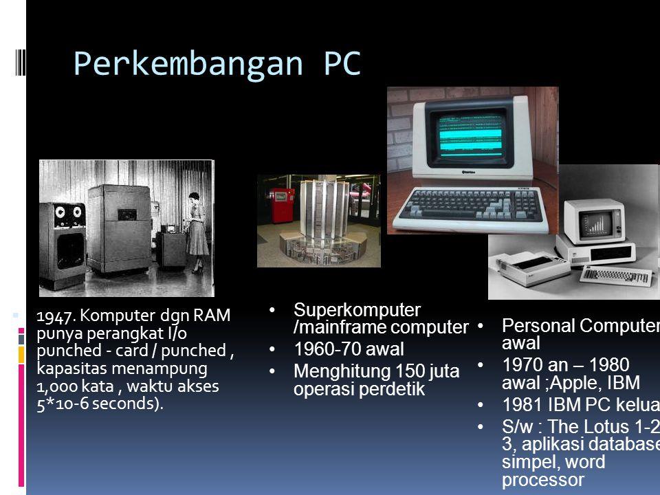 Perkembangan PC  1947. Komputer dgn RAM punya perangkat I/o punched - card / punched, kapasitas menampung 1,000 kata, waktu akses 5*10-6 seconds). •S