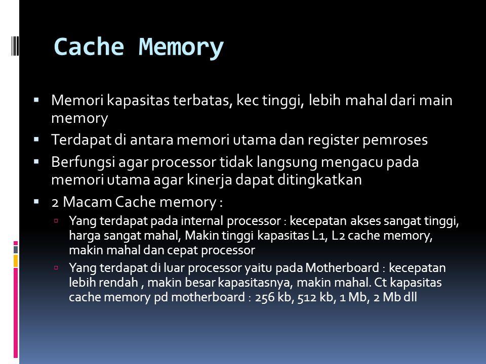Cache Memory  Memori kapasitas terbatas, kec tinggi, lebih mahal dari main memory  Terdapat di antara memori utama dan register pemroses  Berfungsi