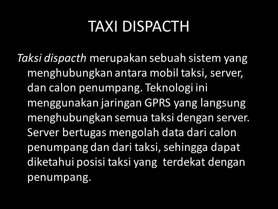 TAXI DISPACTH Taksi dispacth merupakan sebuah sistem yang menghubungkan antara mobil taksi, server, dan calon penumpang.