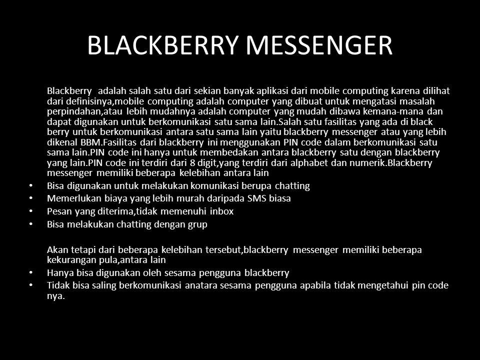 BLACKBERRY MESSENGER Blackberry adalah salah satu dari sekian banyak aplikasi dari mobile computing karena dilihat dari definisinya,mobile computing adalah computer yang dibuat untuk mengatasi masalah perpindahan,atau lebih mudahnya adalah computer yang mudah dibawa kemana-mana dan dapat digunakan untuk berkomunikasi satu sama lain.Salah satu fasilitas yang ada di black berry untuk berkomunikasi antara satu sama lain yaitu blackberry messenger atau yang lebih dikenal BBM.Fasilitas dari blackberry ini menggunakan PIN code dalam berkomunikasi satu sama lain.PIN code ini hanya untuk membedakan antara blackberry satu dengan blackberry yang lain.PIN code ini terdiri dari 8 digit,yang terdiri dari alphabet dan numerik.Blackberry messenger memiliki beberapa kelebihan antara lain • Bisa digunakan untuk melakukan komunikasi berupa chatting • Memerlukan biaya yang lebih murah daripada SMS biasa • Pesan yang diterima,tidak memenuhi inbox • Bisa melakukan chatting dengan grup Akan tetapi dari beberapa kelebihan tersebut,blackberry messenger memiliki beberapa kekurangan pula,antara lain • Hanya bisa digunakan oleh sesama pengguna blackberry • Tidak bisa saling berkomunikasi anatara sesama pengguna apabila tidak mengetahui pin code nya.